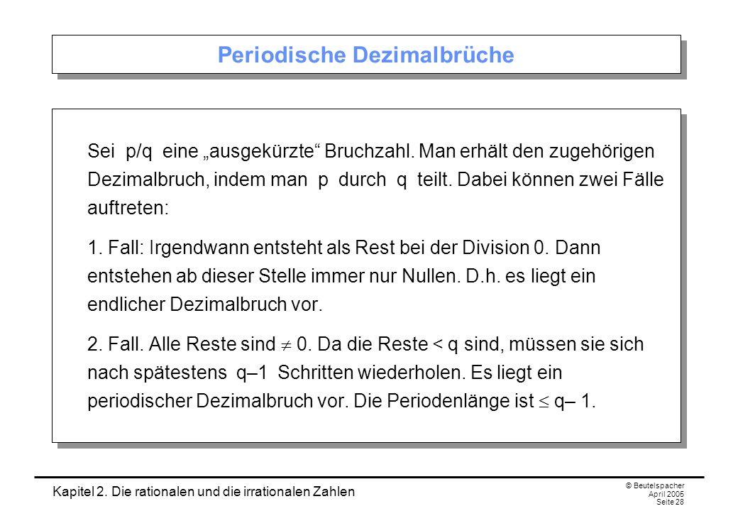 Kapitel 2. Die rationalen und die irrationalen Zahlen © Beutelspacher April 2005 Seite 28 Periodische Dezimalbrüche Sei p/q eine ausgekürzte Bruchzahl
