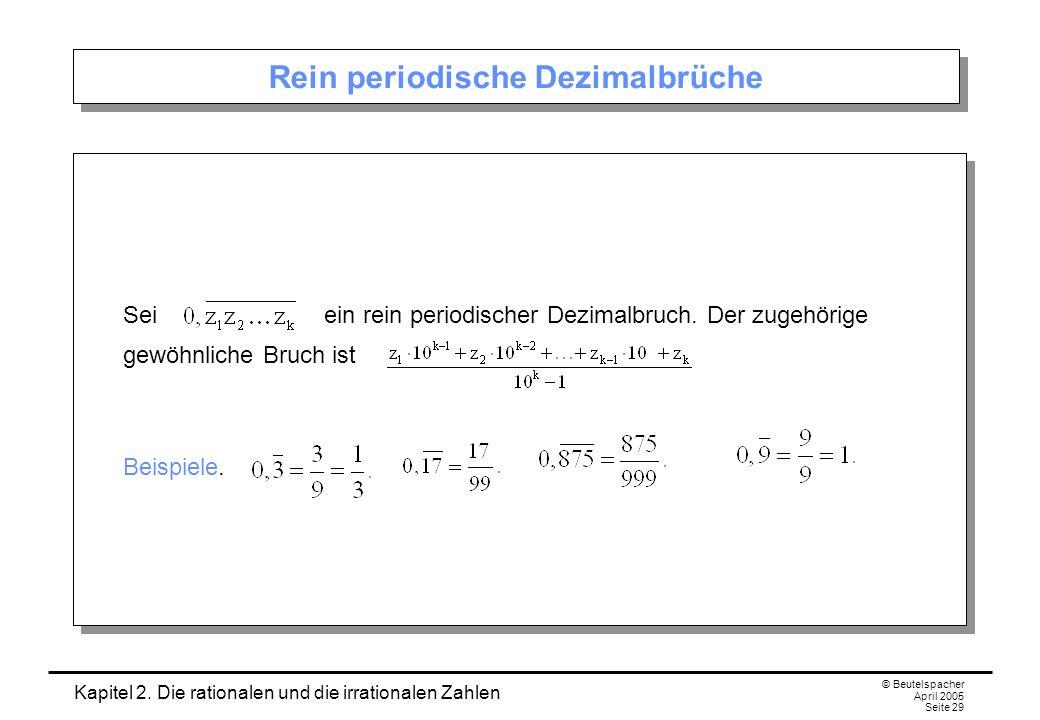 Kapitel 2. Die rationalen und die irrationalen Zahlen © Beutelspacher April 2005 Seite 29 Rein periodische Dezimalbrüche Sei ein rein periodischer Dez