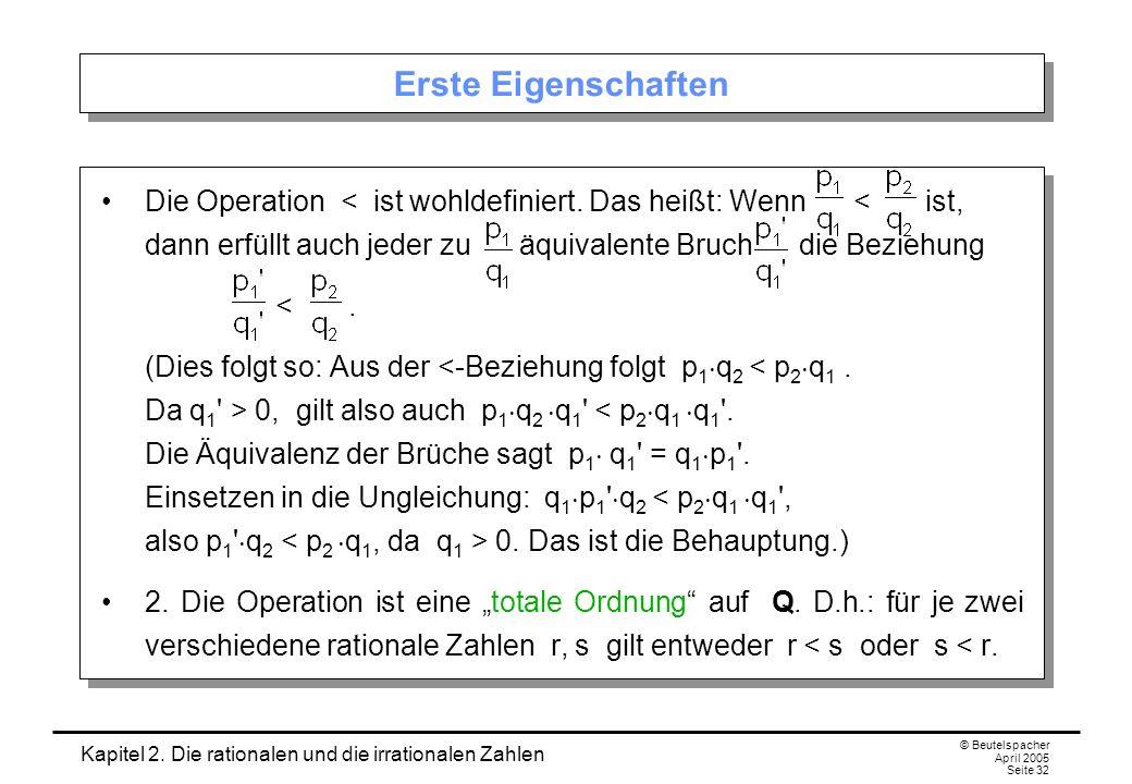 Kapitel 2. Die rationalen und die irrationalen Zahlen © Beutelspacher April 2005 Seite 32 Erste Eigenschaften Die Operation < ist wohldefiniert. Das h