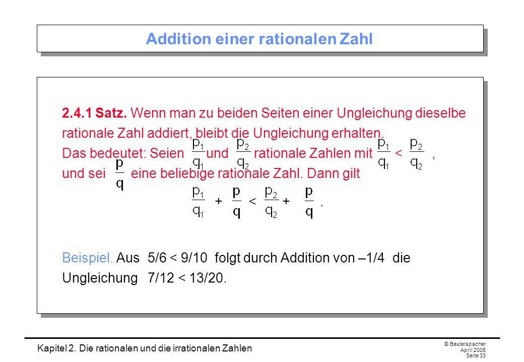 Kapitel 2. Die rationalen und die irrationalen Zahlen © Beutelspacher April 2005 Seite 33 Addition einer rationalen Zahl 2.4.1 Satz. Wenn man zu beide