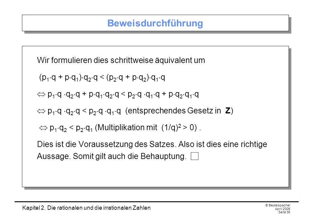 Kapitel 2. Die rationalen und die irrationalen Zahlen © Beutelspacher April 2005 Seite 35 Beweisdurchführung Wir formulieren dies schrittweise äquival