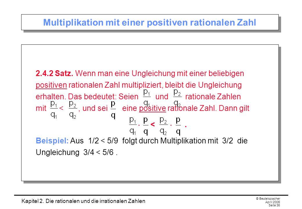 Kapitel 2. Die rationalen und die irrationalen Zahlen © Beutelspacher April 2005 Seite 36 Multiplikation mit einer positiven rationalen Zahl 2.4.2 Sat