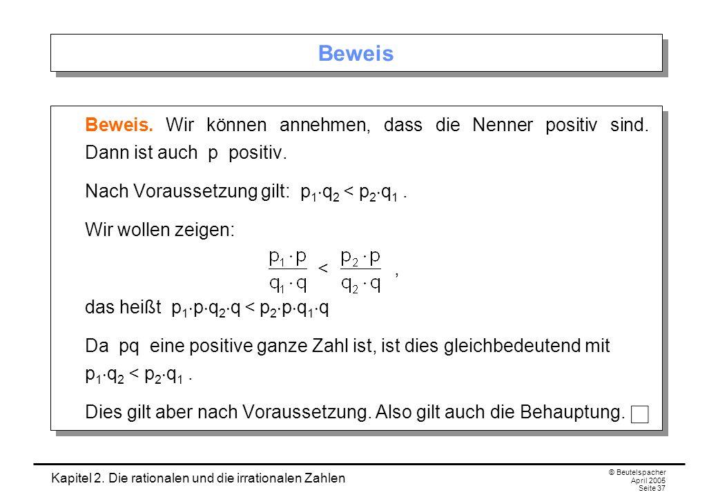 Kapitel 2. Die rationalen und die irrationalen Zahlen © Beutelspacher April 2005 Seite 37 Beweis Beweis. Wir können annehmen, dass die Nenner positiv