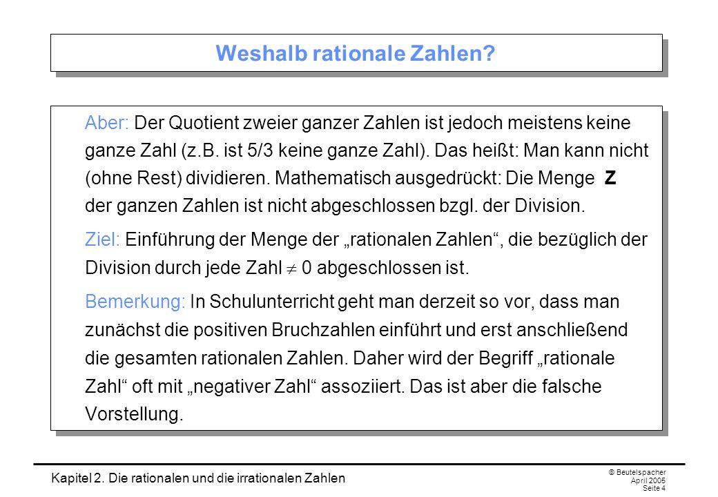 Kapitel 2. Die rationalen und die irrationalen Zahlen © Beutelspacher April 2005 Seite 4 Weshalb rationale Zahlen? Aber: Der Quotient zweier ganzer Za