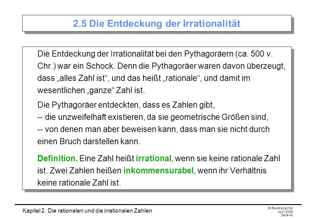 Kapitel 2. Die rationalen und die irrationalen Zahlen © Beutelspacher April 2005 Seite 40 2.5 Die Entdeckung der Irrationalität Die Entdeckung der Irr