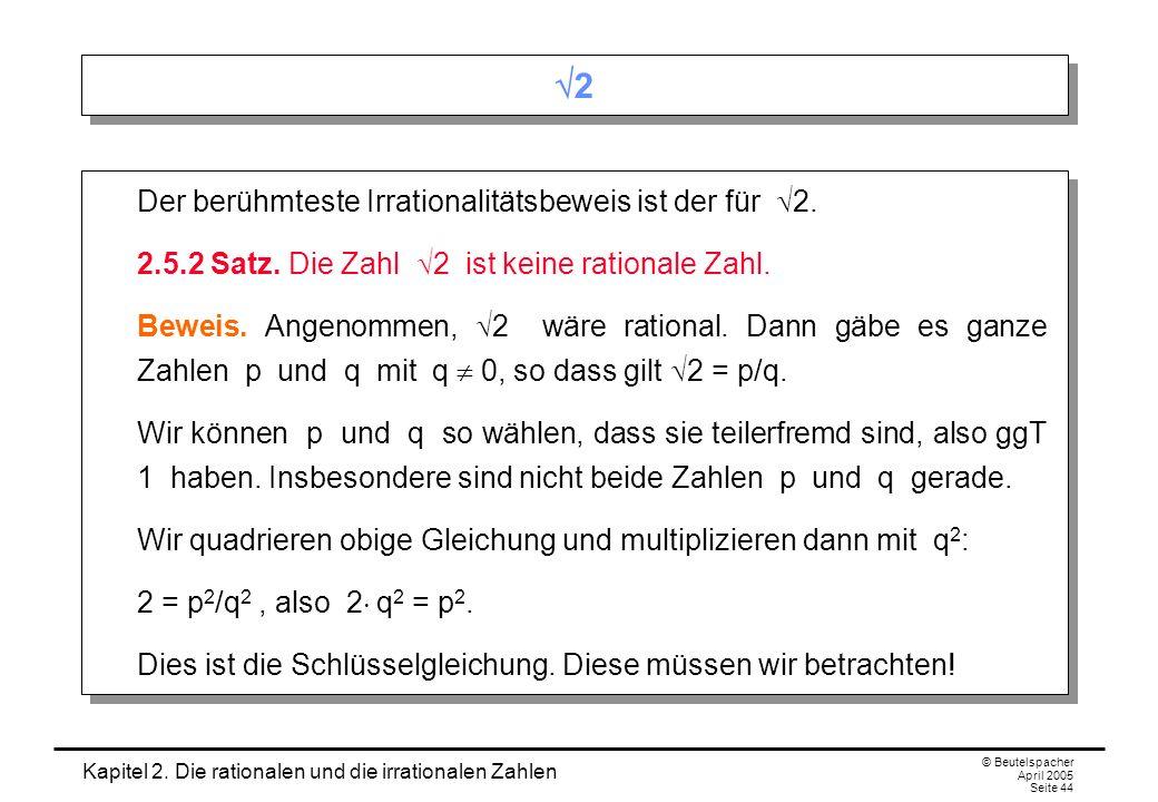 Kapitel 2. Die rationalen und die irrationalen Zahlen © Beutelspacher April 2005 Seite 44 2 2 Derberühmteste Irrationalitätsbeweis ist der für 2. 2.5.