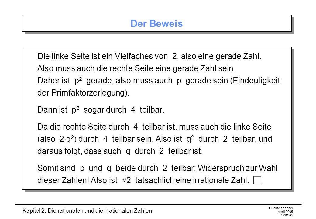 Kapitel 2. Die rationalen und die irrationalen Zahlen © Beutelspacher April 2005 Seite 45 Der Beweis Die linke Seite ist ein Vielfaches von 2, also ei