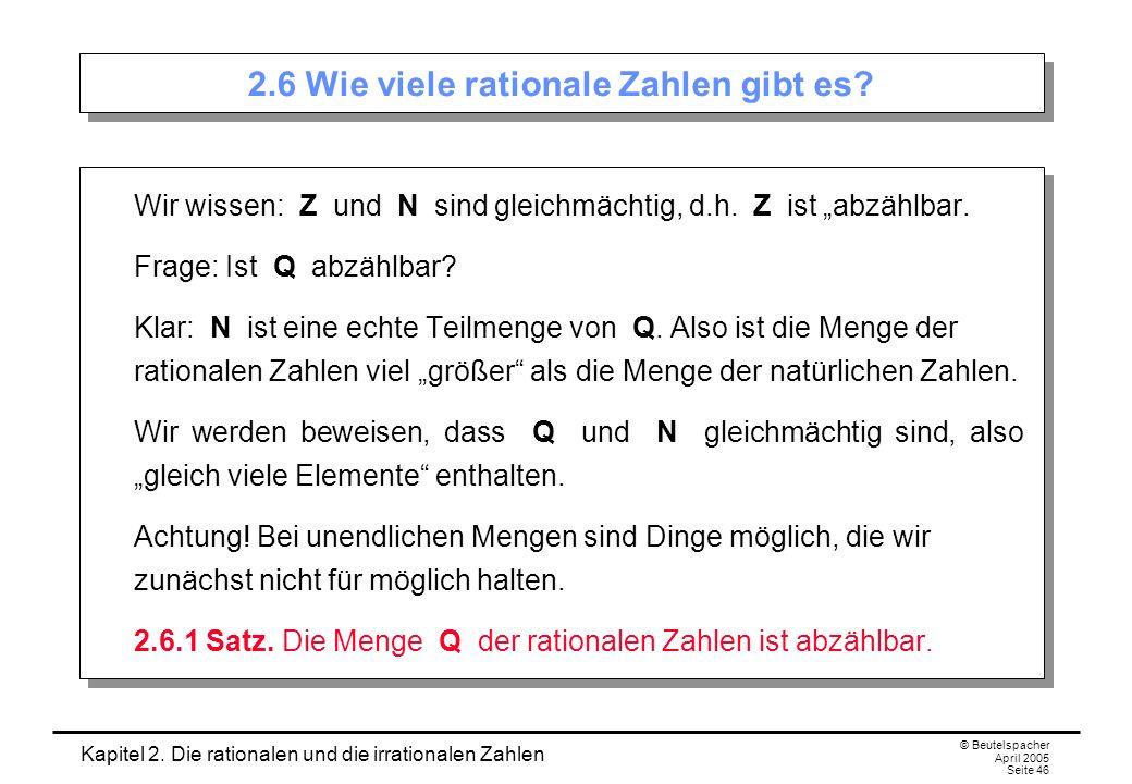Kapitel 2. Die rationalen und die irrationalen Zahlen © Beutelspacher April 2005 Seite 46 2.6 Wie viele rationale Zahlen gibt es? Wir wissen: Z und N
