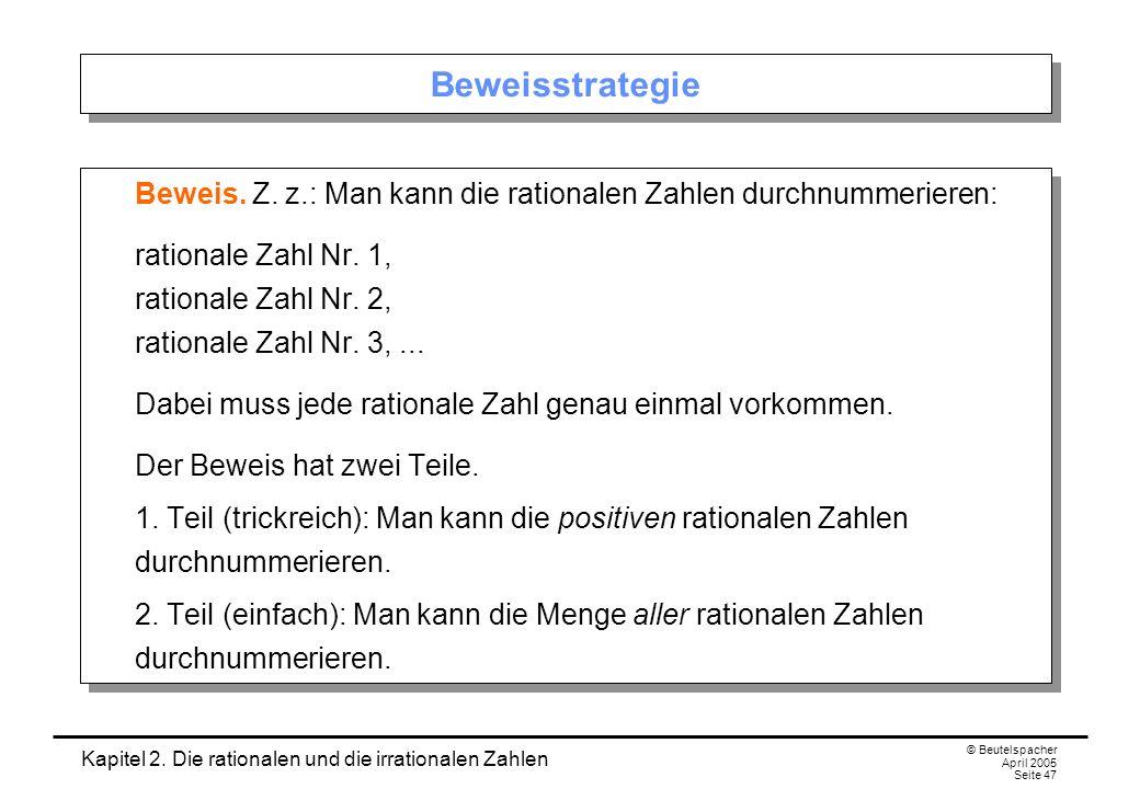 Kapitel 2. Die rationalen und die irrationalen Zahlen © Beutelspacher April 2005 Seite 47 Beweisstrategie Beweis. Z. z.: Man kann die rationalen Zahle