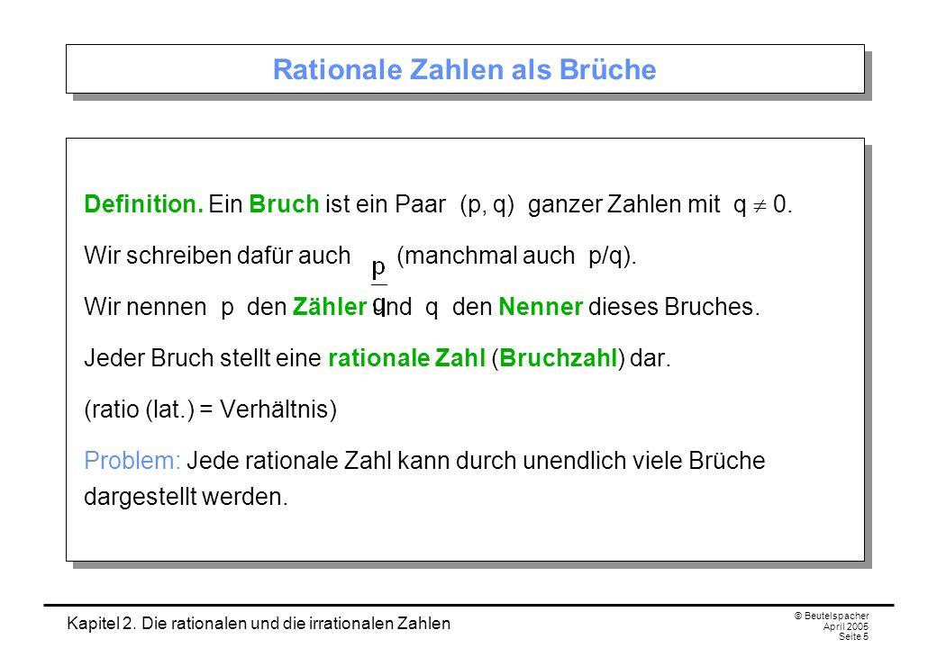 Kapitel 2. Die rationalen und die irrationalen Zahlen © Beutelspacher April 2005 Seite 5 Rationale Zahlen als Brüche Definition. Ein Bruch ist ein Paa