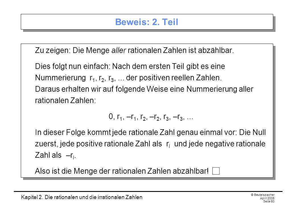 Kapitel 2. Die rationalen und die irrationalen Zahlen © Beutelspacher April 2005 Seite 50 Beweis: 2. Teil Zu zeigen: Die Menge aller rationalen Zahlen