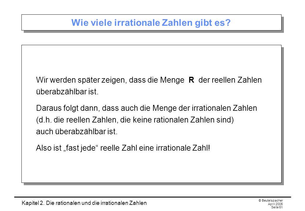 Kapitel 2. Die rationalen und die irrationalen Zahlen © Beutelspacher April 2005 Seite 51 Wie viele irrationale Zahlen gibt es? Wir werden später zeig