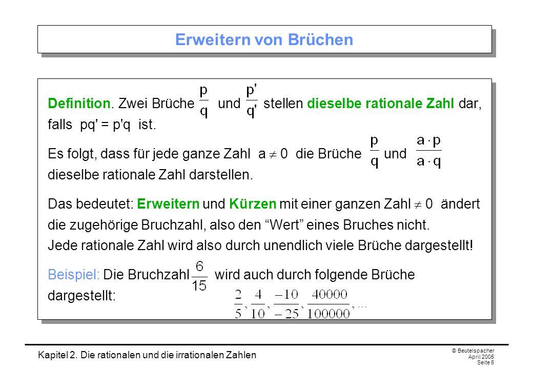 Kapitel 2. Die rationalen und die irrationalen Zahlen © Beutelspacher April 2005 Seite 6 Erweitern von Brüchen Definition. Zwei Brüche und stellen die