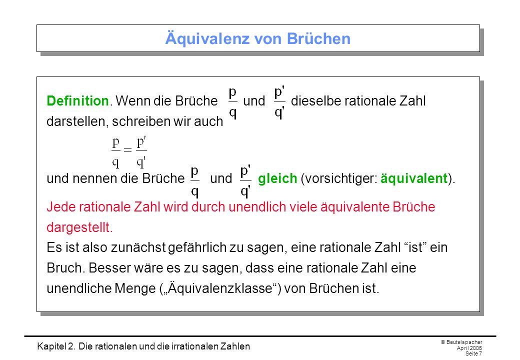 Kapitel 2. Die rationalen und die irrationalen Zahlen © Beutelspacher April 2005 Seite 7 Äquivalenz von Brüchen Definition. Wenn die Brüche und diesel