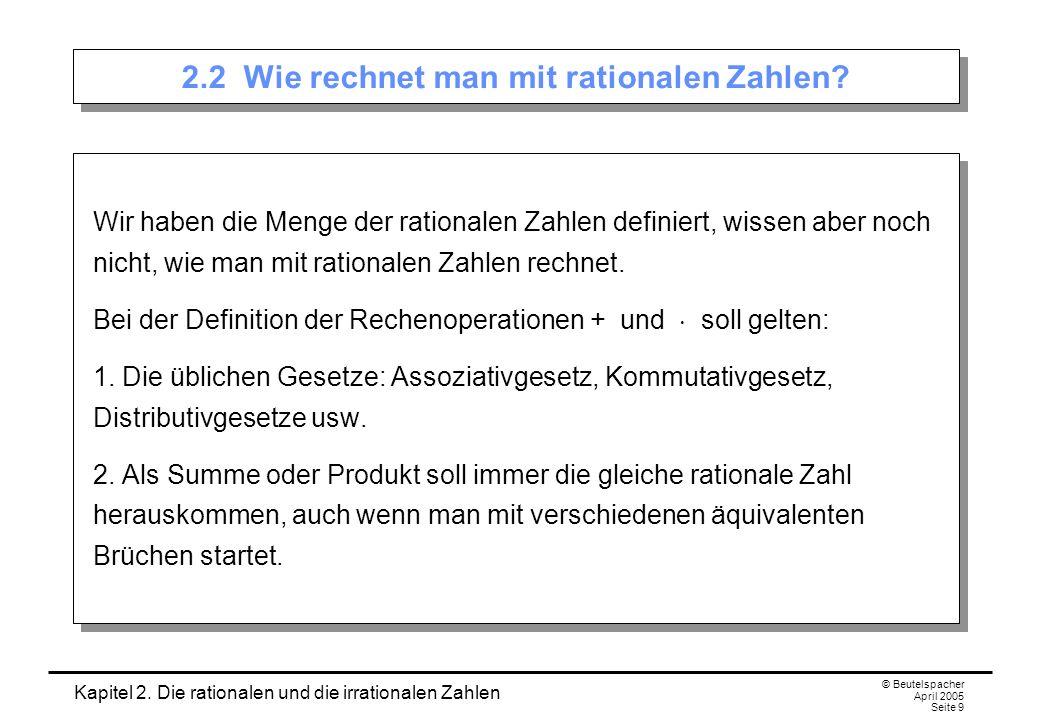 Kapitel 2. Die rationalen und die irrationalen Zahlen © Beutelspacher April 2005 Seite 9 2.2 Wie rechnet man mit rationalen Zahlen? Wir haben die Meng