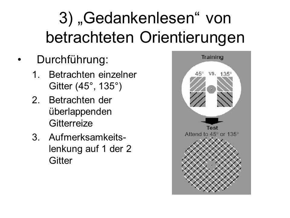 3) Gedankenlesen von betrachteten Orientierungen Durchführung: 1.Betrachten einzelner Gitter (45°, 135°) 2.Betrachten der überlappenden Gitterreize 3.