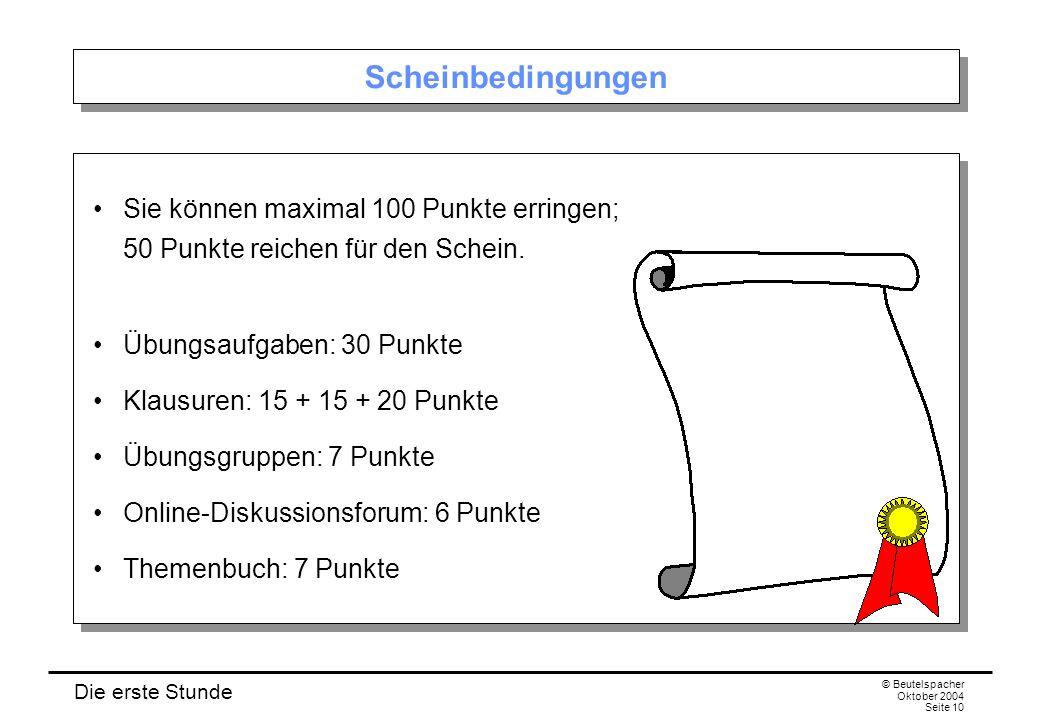 Die erste Stunde © Beutelspacher Oktober 2004 Seite 10 Scheinbedingungen Sie können maximal 100 Punkte erringen; 50 Punkte reichen für den Schein.
