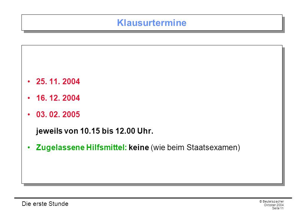Die erste Stunde © Beutelspacher Oktober 2004 Seite 11 Klausurtermine 25. 11. 2004 16. 12. 2004 03. 02. 2005 jeweils von 10.15 bis 12.00 Uhr. Zugelass