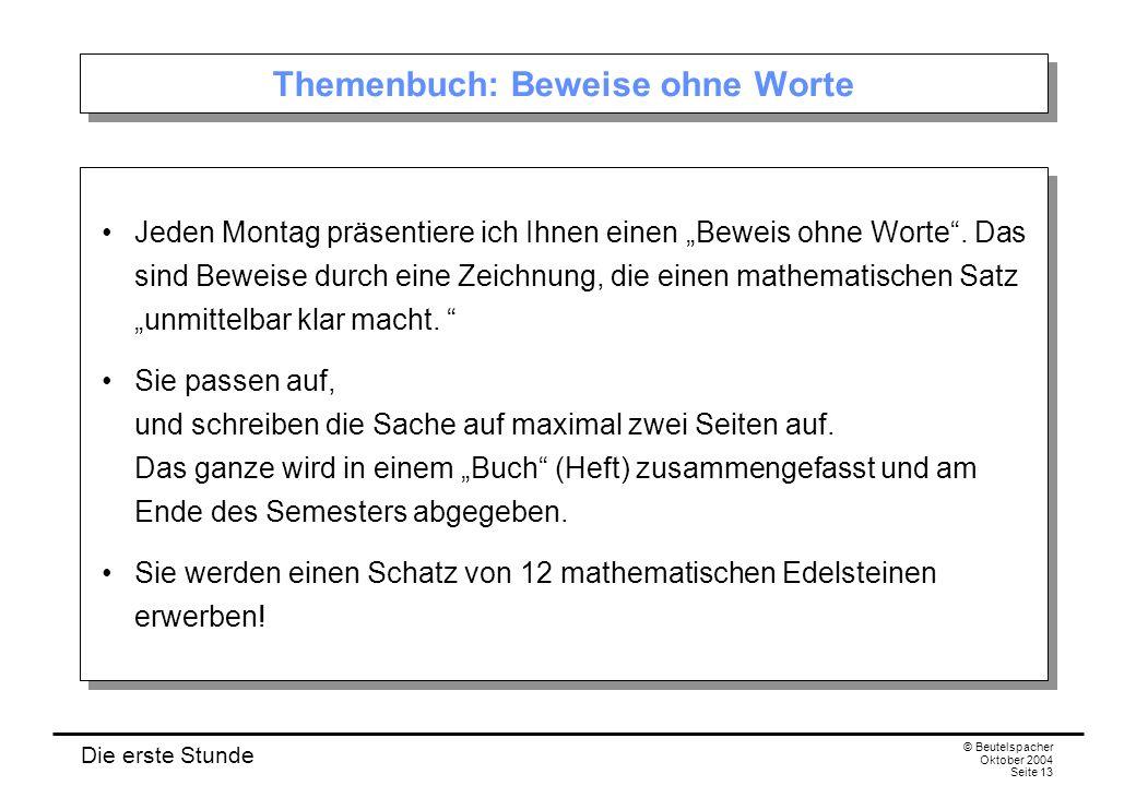 Die erste Stunde © Beutelspacher Oktober 2004 Seite 13 Themenbuch: Beweise ohne Worte Jeden Montag präsentiere ich Ihnen einen Beweis ohne Worte.