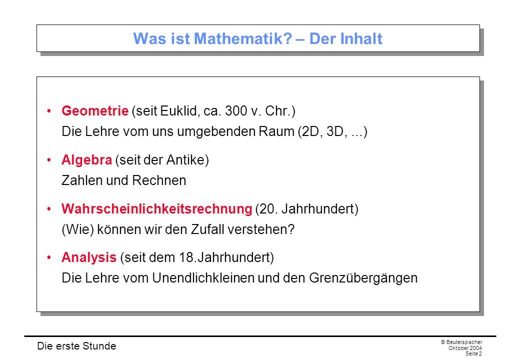 Die erste Stunde © Beutelspacher Oktober 2004 Seite 2 Was ist Mathematik? – Der Inhalt Geometrie (seit Euklid, ca. 300 v. Chr.) Die Lehre vom uns umge