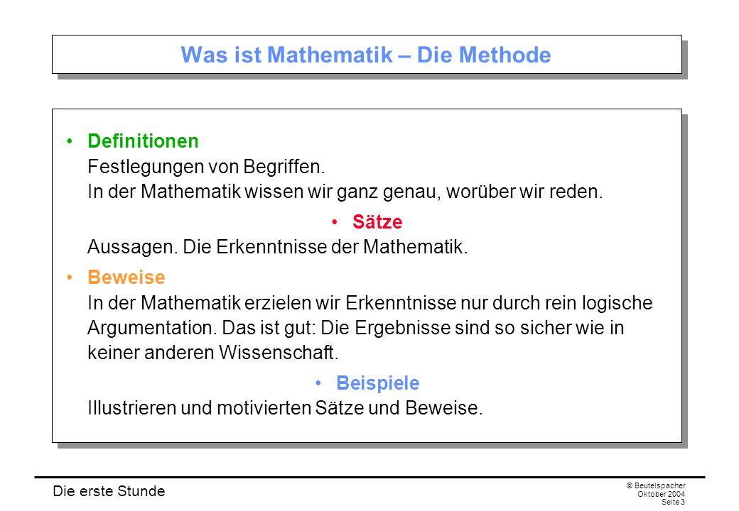 Die erste Stunde © Beutelspacher Oktober 2004 Seite 3 Was ist Mathematik – Die Methode Definitionen Festlegungen von Begriffen. In der Mathematik wiss