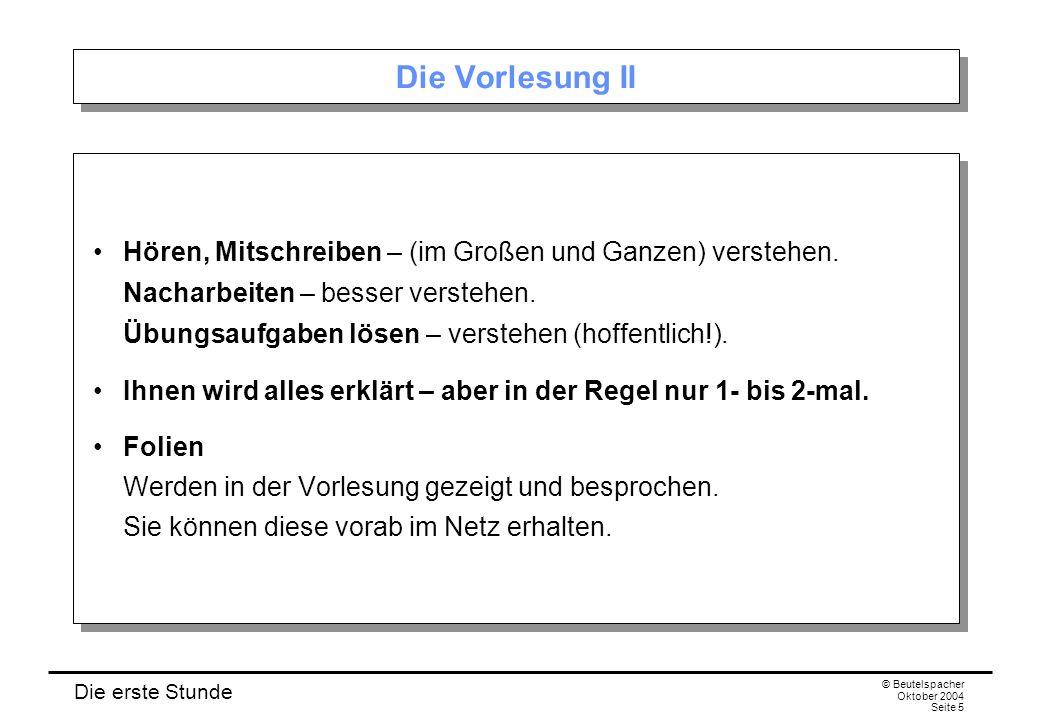 Die erste Stunde © Beutelspacher Oktober 2004 Seite 5 Die Vorlesung II Hören, Mitschreiben – (im Großen und Ganzen) verstehen. Nacharbeiten – besser v
