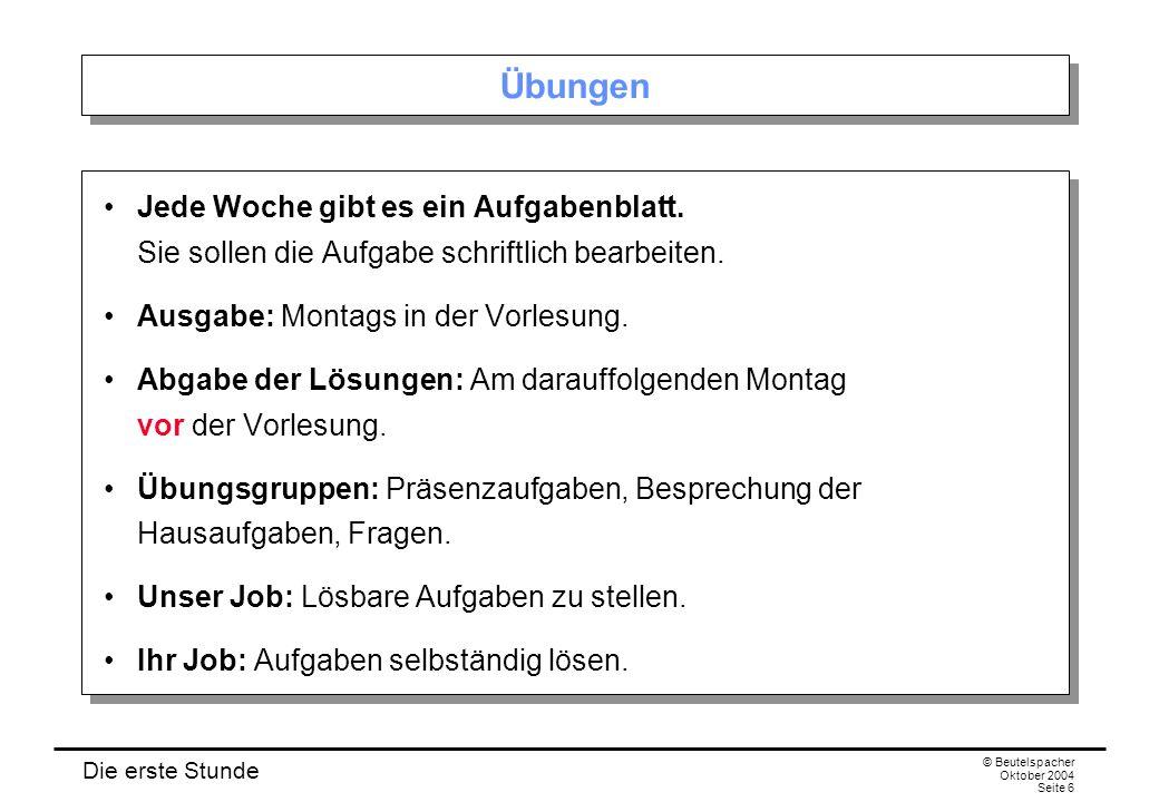 Die erste Stunde © Beutelspacher Oktober 2004 Seite 6 Übungen Jede Woche gibt es ein Aufgabenblatt. Sie sollen die Aufgabe schriftlich bearbeiten. Aus