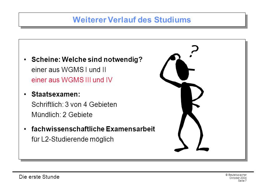 Die erste Stunde © Beutelspacher Oktober 2004 Seite 7 Weiterer Verlauf des Studiums Scheine: Welche sind notwendig? einer aus WGMS I und II einer aus