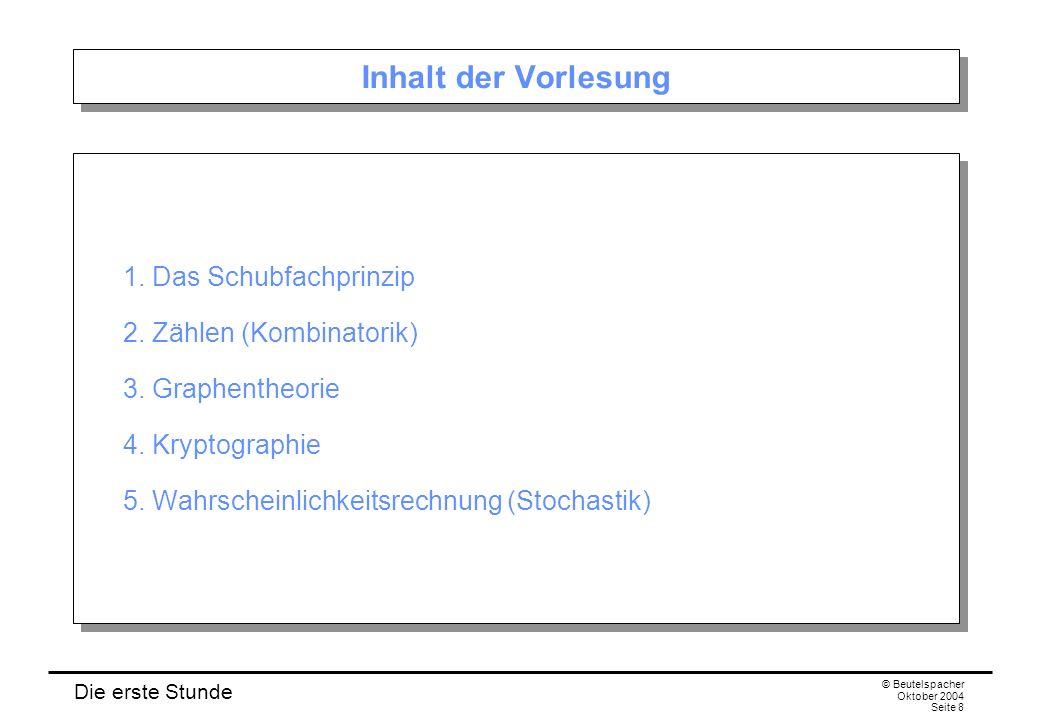 Die erste Stunde © Beutelspacher Oktober 2004 Seite 8 Inhalt der Vorlesung 1. Das Schubfachprinzip 2. Zählen (Kombinatorik) 3. Graphentheorie 4. Krypt