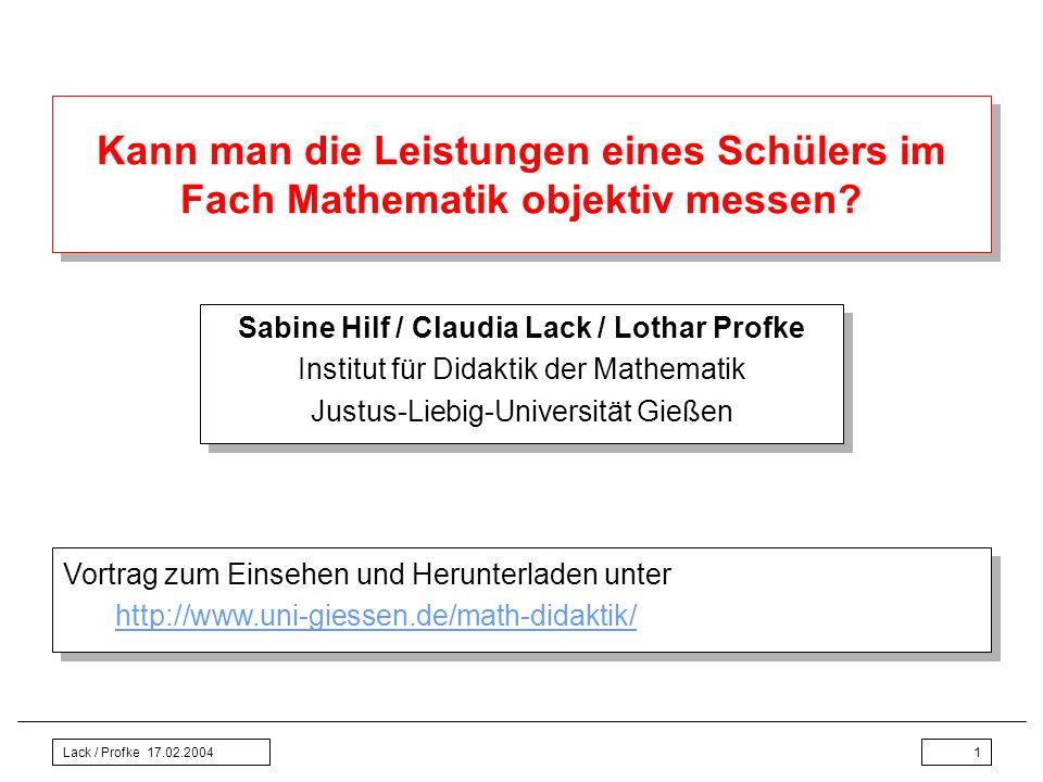 Lack / Profke 17.02.20041 Kann man die Leistungen eines Schülers im Fach Mathematik objektiv messen? Sabine Hilf / Claudia Lack / Lothar Profke Instit