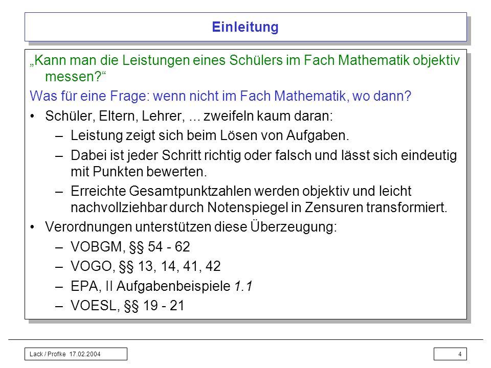 Lack / Profke 17.02.20044 Einleitung Kann man die Leistungen eines Schülers im Fach Mathematik objektiv messen? Was für eine Frage: wenn nicht im Fach