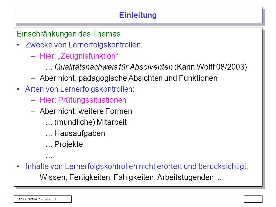 Lack / Profke 17.02.20048 Einleitung Einschränkungen des Themas Zwecke von Lernerfolgskontrollen: –Hier: Zeugnisfunktion …Qualitätsnachweis für Absolv