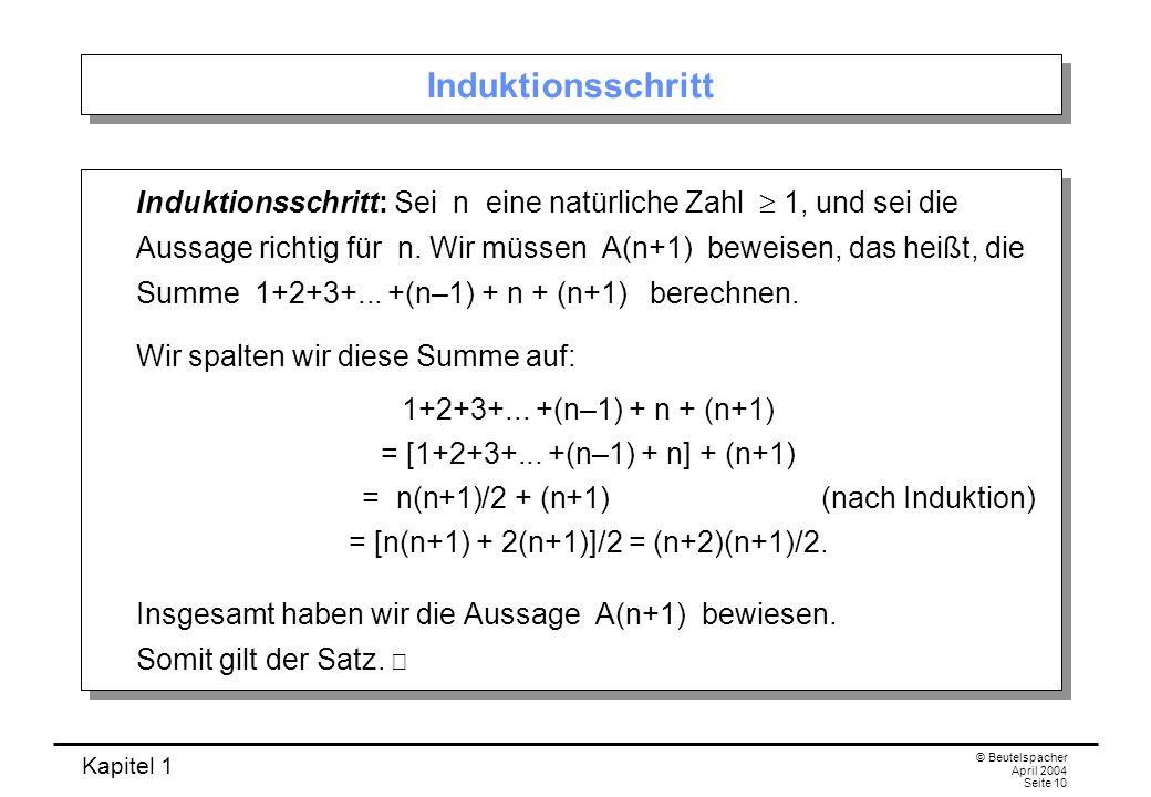 Kapitel 1 © Beutelspacher April 2004 Seite 11 Der Trick von Gauß Gauß hat die Summe 1+2+3+...+100 nicht so bestimmt, sondern mit folgendem genialen Trick: 1+2+3+...+n–2+n–1+n +n+n–1+n–2+...+3+2+1 =n+1+n+1+n+1+...+n+1+n+1+n+1 = n(n+1).