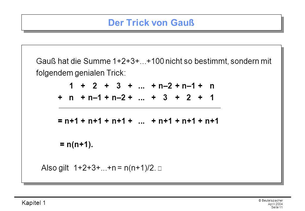 Kapitel 1 © Beutelspacher April 2004 Seite 11 Der Trick von Gauß Gauß hat die Summe 1+2+3+...+100 nicht so bestimmt, sondern mit folgendem genialen Tr