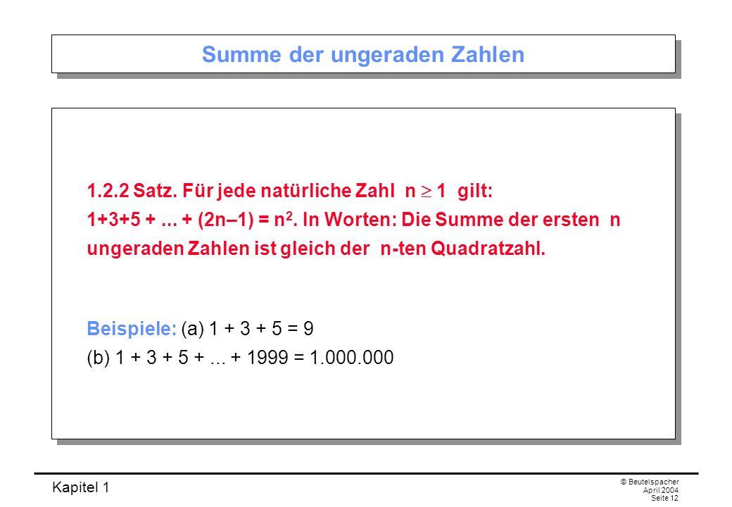 Kapitel 1 © Beutelspacher April 2004 Seite 12 Summe der ungeraden Zahlen 1.2.2 Satz. Für jede natürliche Zahl n 1 gilt: 1+3+5 +... + (2n–1) = n 2. In