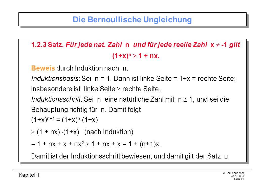 Kapitel 1 © Beutelspacher April 2004 Seite 14 Die Bernoullische Ungleichung 1.2.3 Satz. Für jede nat. Zahl n und für jede reelle Zahl x -1 gilt (1+x)
