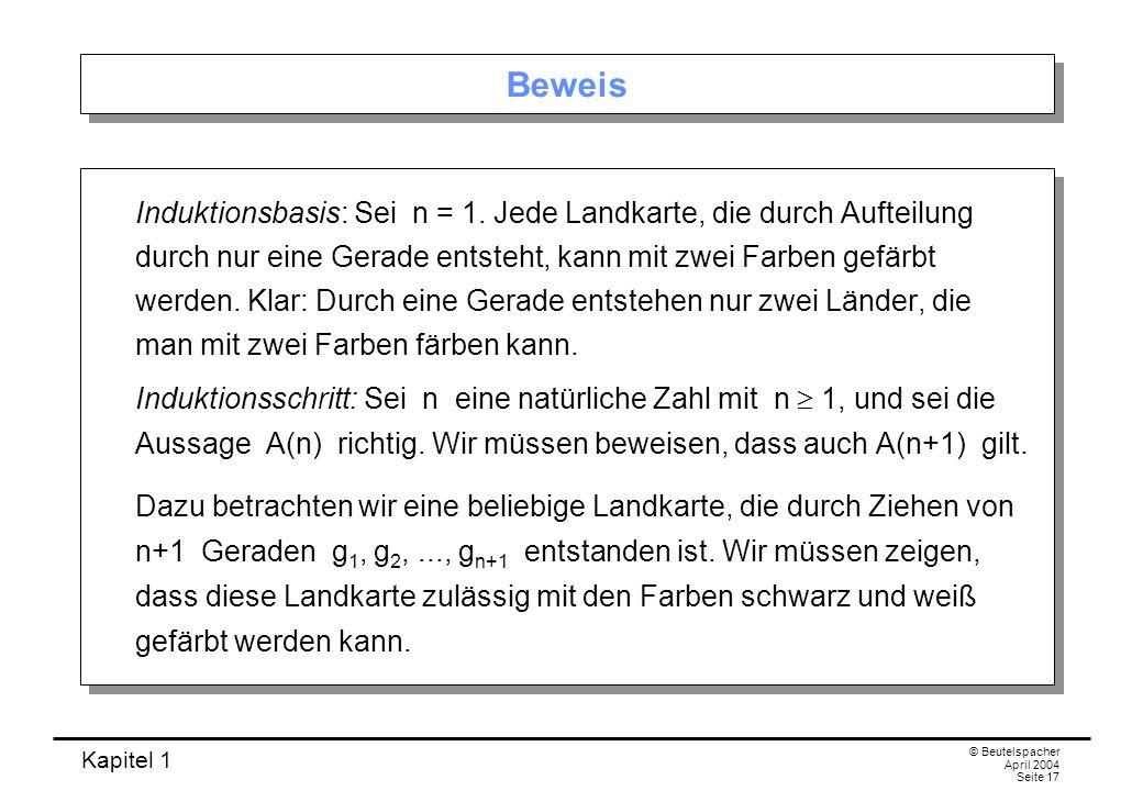 Kapitel 1 © Beutelspacher April 2004 Seite 17 Beweis Induktionsbasis: Sei n = 1. Jede Landkarte, die durch Aufteilung durch nur eine Gerade entsteht,