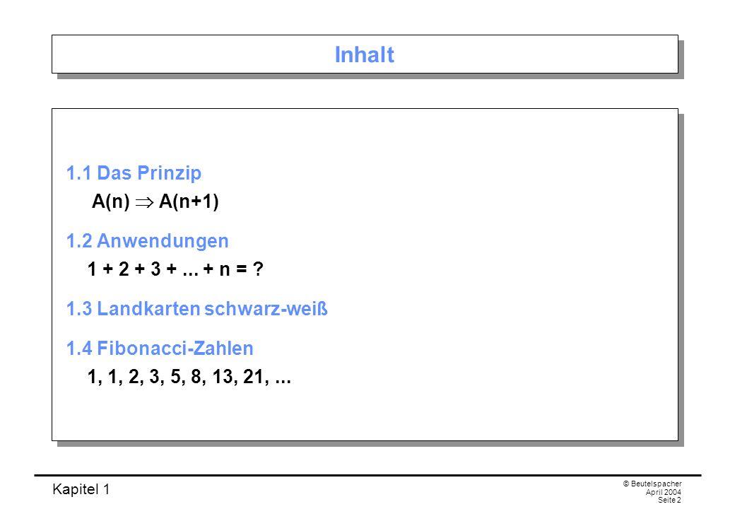 Kapitel 1 © Beutelspacher April 2004 Seite 2 Inhalt 1.1 Das Prinzip A(n) A(n+1) 1.2 Anwendungen 1 + 2 + 3 +... + n = ? 1.3 Landkarten schwarz-weiß 1.4