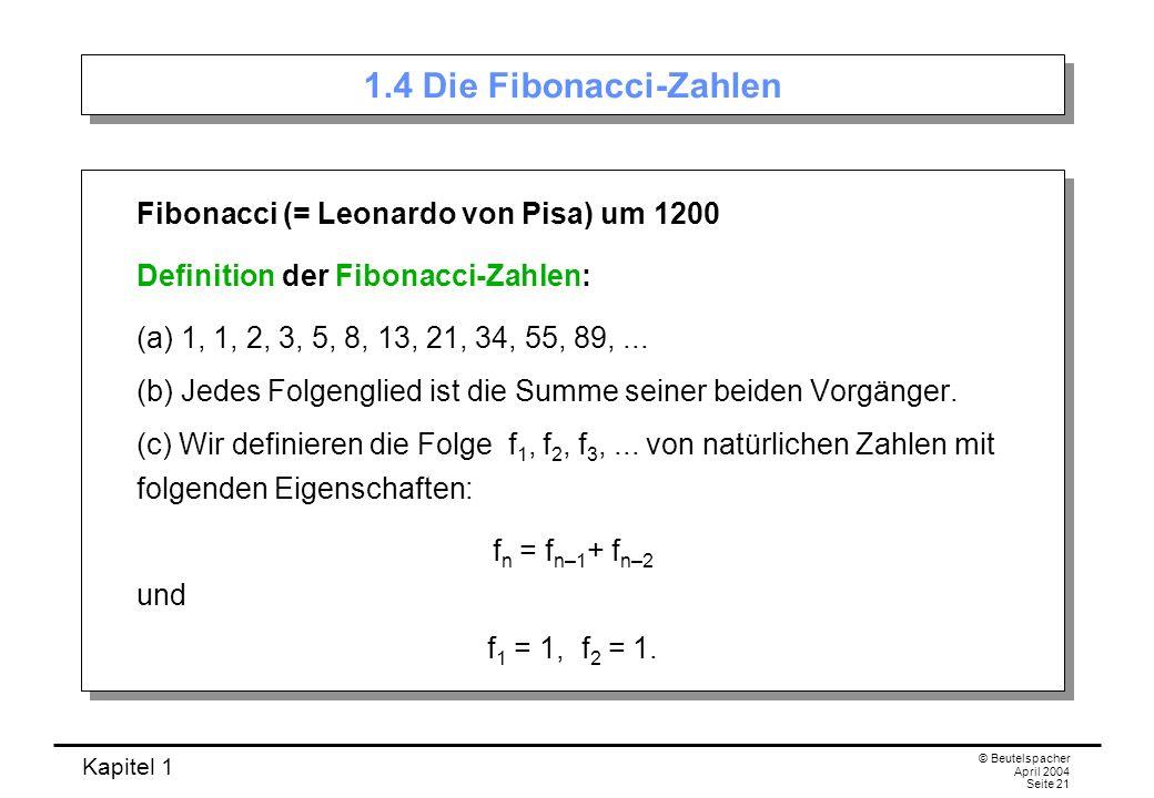 Kapitel 1 © Beutelspacher April 2004 Seite 21 1.4 Die Fibonacci-Zahlen Fibonacci (= Leonardo von Pisa) um 1200 Definition der Fibonacci-Zahlen: (a) 1,
