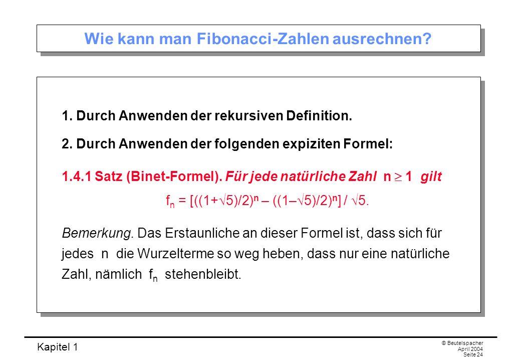 Kapitel 1 © Beutelspacher April 2004 Seite 24 Wie kann man Fibonacci-Zahlen ausrechnen? 1. Durch Anwenden der rekursiven Definition. 2. Durch Anwenden