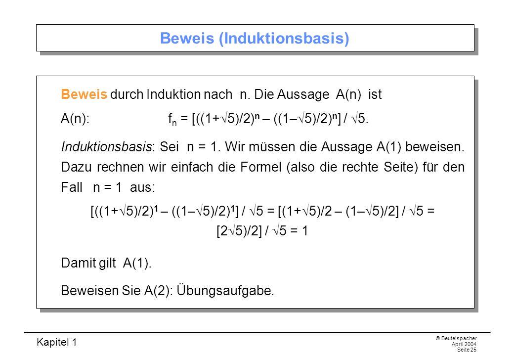Kapitel 1 © Beutelspacher April 2004 Seite 25 Beweis (Induktionsbasis) Beweis durch Induktion nach n. Die Aussage A(n) ist A(n): f n = [((1+ 5)/2) n –