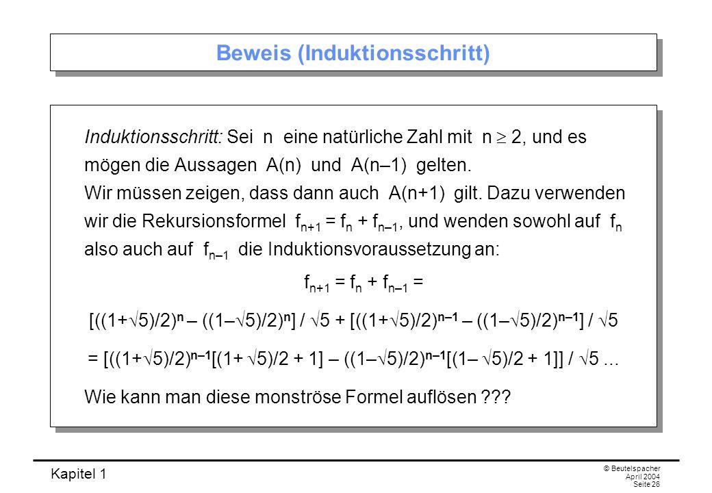Kapitel 1 © Beutelspacher April 2004 Seite 26 Beweis (Induktionsschritt) Induktionsschritt: Sei n eine natürliche Zahl mit n 2, und es mögen die Aussa