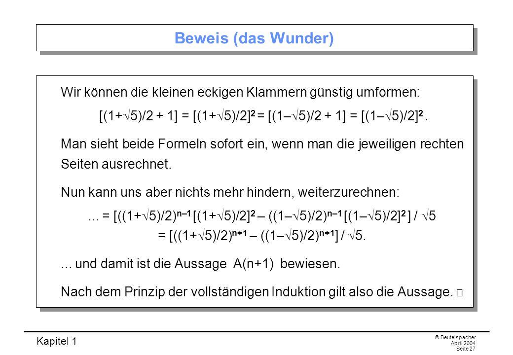 Kapitel 1 © Beutelspacher April 2004 Seite 27 Beweis (das Wunder) Wir können die kleinen eckigen Klammern günstig umformen: [(1+ 5)/2 + 1] = [(1+ 5)/2