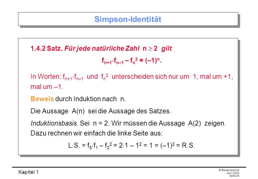 Kapitel 1 © Beutelspacher April 2004 Seite 29 Simpson-Identität 1.4.2 Satz. Für jede natürliche Zahl n 2 gilt f n+1 f n–1 – f n 2 = (–1) n. In Worten: