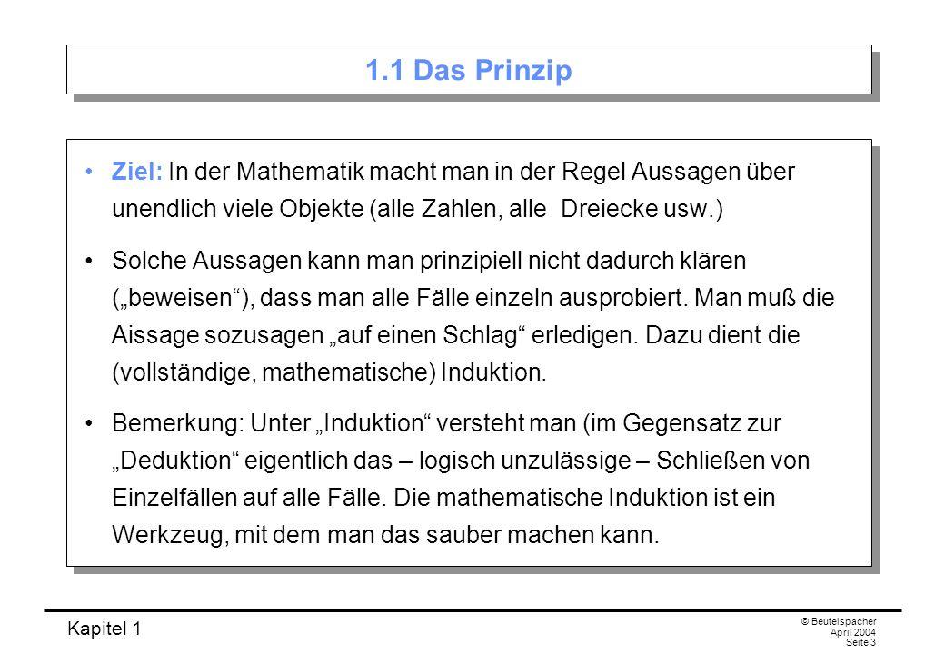 Kapitel 1 © Beutelspacher April 2004 Seite 3 1.1 Das Prinzip Ziel: In der Mathematik macht man in der Regel Aussagen über unendlich viele Objekte (all