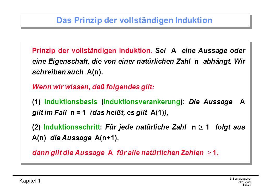 Kapitel 1 © Beutelspacher April 2004 Seite 5 Erläuterung Bedeutung der vollständigen Induktion: Um eine Aussage über unendlich viele Objekte nachzuweisen, muss man nur zwei Aussagen beweisen: Induktionsbasis: A(1) Induktionsschritt: A(n) A(n+1) Man nennt A(n) auch die Induktionsvoraussetzung.