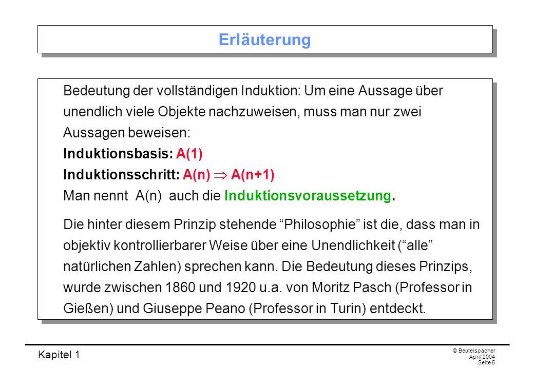Kapitel 1 © Beutelspacher April 2004 Seite 5 Erläuterung Bedeutung der vollständigen Induktion: Um eine Aussage über unendlich viele Objekte nachzuwei