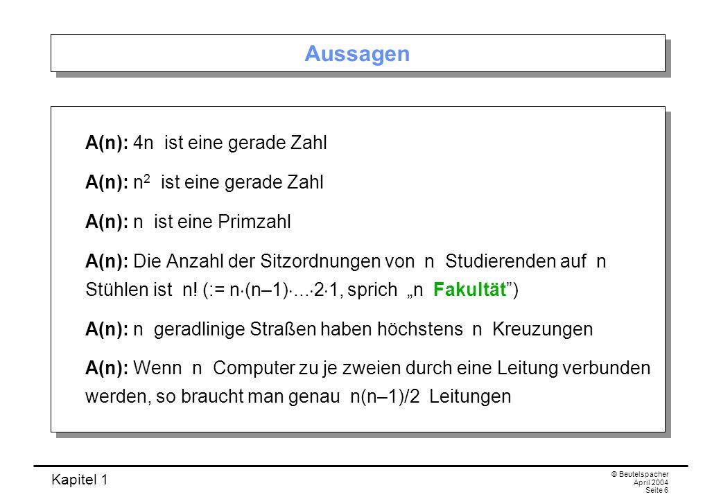 Kapitel 1 © Beutelspacher April 2004 Seite 6 Aussagen A(n): 4n ist eine gerade Zahl A(n): n 2 ist eine gerade Zahl A(n): n ist eine Primzahl A(n): Die