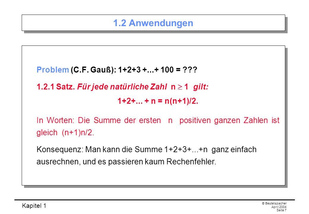 Kapitel 1 © Beutelspacher April 2004 Seite 7 1.2 Anwendungen Problem (C.F. Gauß): 1+2+3 +...+ 100 = ??? 1.2.1 Satz. Für jede natürliche Zahl n 1 gilt: