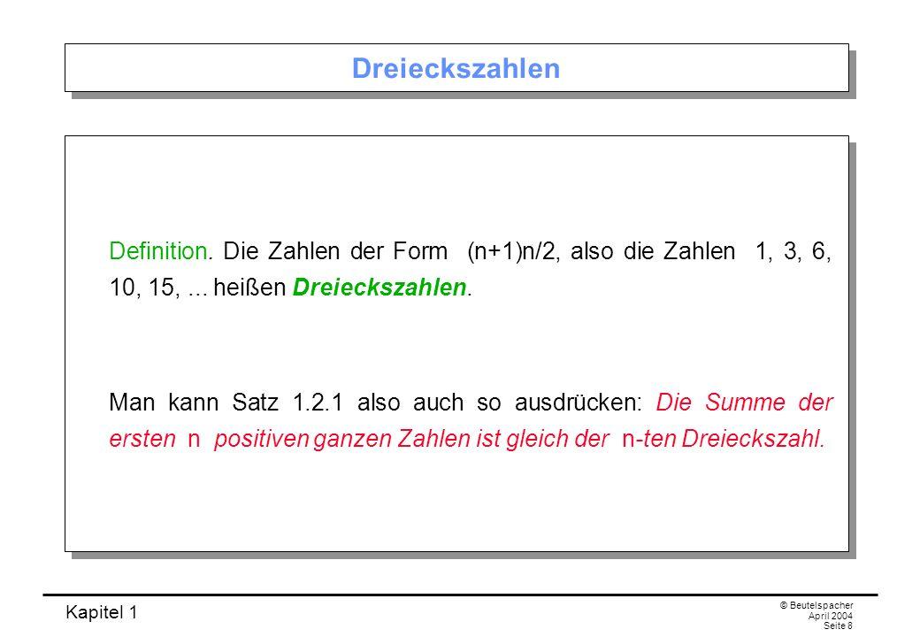 Kapitel 1 © Beutelspacher April 2004 Seite 8 Dreieckszahlen Definition. Die Zahlen der Form (n+1)n/2, also die Zahlen 1, 3, 6, 10, 15,... heißen Dreie